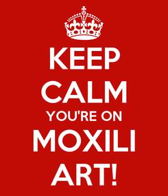 Poster: KEEP CALM YOU'RE ON MOXILI ART!