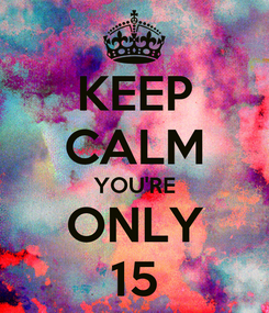 Poster: KEEP CALM YOU'RE ONLY 15