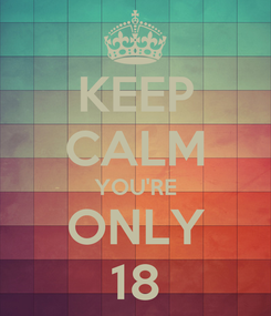 Poster: KEEP CALM YOU'RE ONLY 18