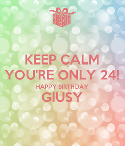 Poster: KEEP CALM YOU'RE ONLY 24! HAPPY BIRTHDAY GIUSY