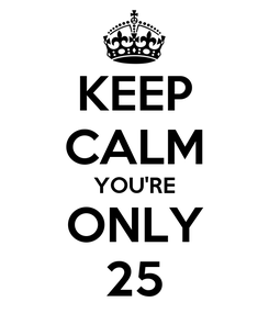 Poster: KEEP CALM YOU'RE ONLY 25