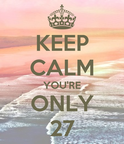 Poster: KEEP CALM YOU'RE ONLY 27