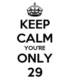 Poster: KEEP CALM YOU'RE ONLY 29