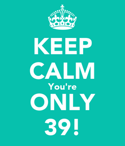 Poster: KEEP CALM You're ONLY 39!