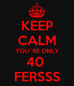 Poster: KEEP CALM YOU´RE ONLY 40  FERSSS