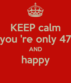 Poster: KEEP calm you 're only 47 AND happy