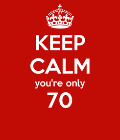 Poster: KEEP CALM you're only 70