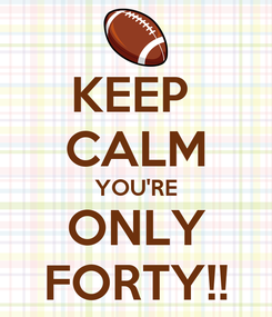 Poster: KEEP  CALM YOU'RE ONLY FORTY!!