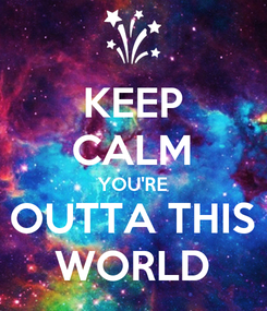 Poster: KEEP CALM YOU'RE OUTTA THIS WORLD