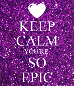 Poster: KEEP CALM YOU'RE  SO EPIC