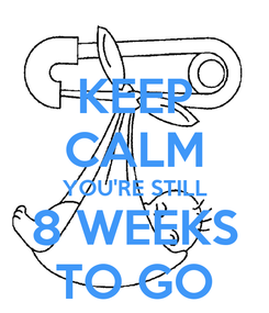 Poster: KEEP CALM YOU'RE STILL 8 WEEKS TO GO