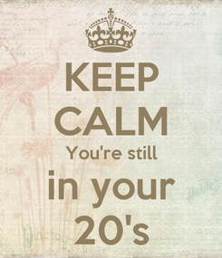 Poster: KEEP CALM You're still in your 20's