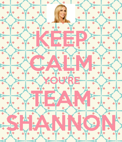 Poster: KEEP CALM YOU'RE TEAM SHANNON