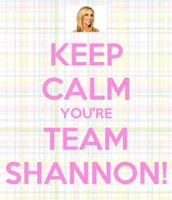 Poster: KEEP CALM YOU'RE TEAM SHANNON!