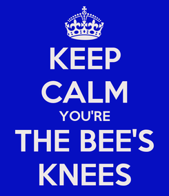 Poster: KEEP CALM YOU'RE THE BEE'S KNEES