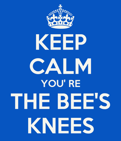 Poster: KEEP CALM YOU' RE THE BEE'S KNEES