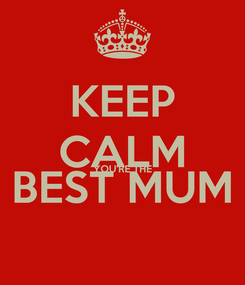 Poster: KEEP CALM YOU'RE THE BEST MUM