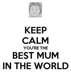 Poster: KEEP CALM YOU'RE THE BEST MUM IN THE WORLD