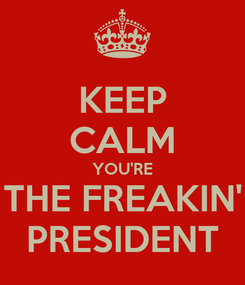 Poster: KEEP CALM YOU'RE THE FREAKIN' PRESIDENT