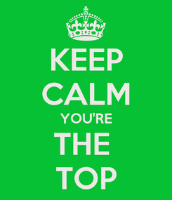 Poster: KEEP CALM YOU'RE THE  TOP