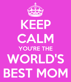 Poster: KEEP CALM YOU'RE THE WORLD'S BEST MOM