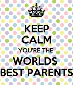 Poster: KEEP CALM YOU'RE THE  WORLDS  BEST PARENTS