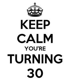 Poster: KEEP CALM YOU'RE TURNING 30