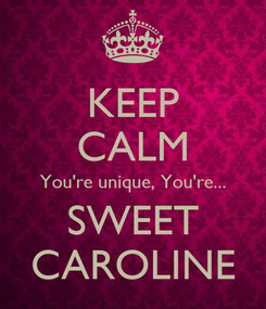 Poster: KEEP CALM You're unique, You're... SWEET CAROLINE