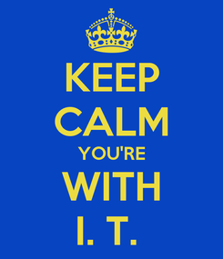 Poster: KEEP CALM YOU'RE WITH I. T.