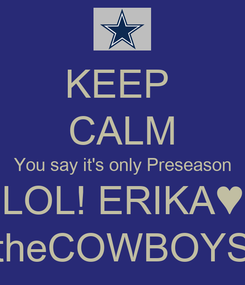 Poster: KEEP  CALM You say it's only Preseason LOL! ERIKA♥ theCOWBOYS