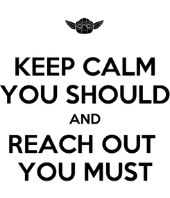 Poster: KEEP CALM YOU SHOULD AND REACH OUT  YOU MUST