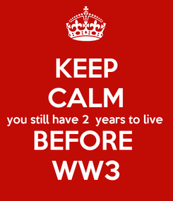 Poster: KEEP CALM you still have 2  years to live BEFORE  WW3