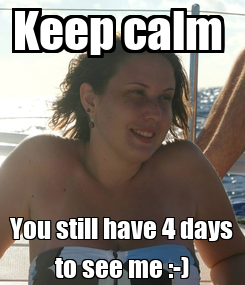 Poster: Keep calm  You still have 4 days to see me :-)