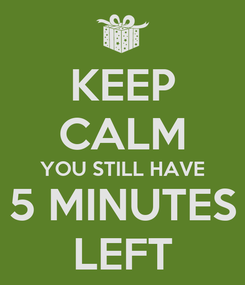 Poster: KEEP CALM YOU STILL HAVE 5 MINUTES LEFT