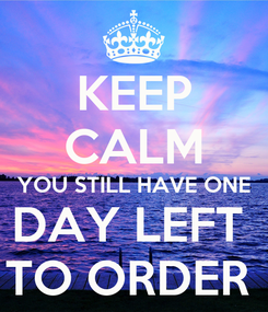 Poster: KEEP CALM YOU STILL HAVE ONE DAY LEFT  TO ORDER
