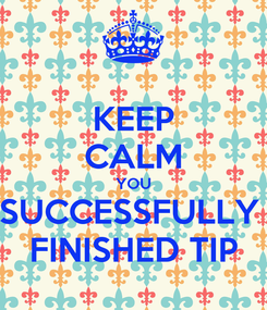 Poster: KEEP CALM YOU SUCCESSFULLY  FINISHED TIP