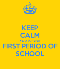 Poster: KEEP CALM YOU SURVIVE FIRST PERIOD OF SCHOOL