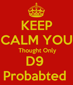 Poster: KEEP CALM YOU  Thought Only D9  Probabted
