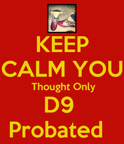 Poster: KEEP CALM YOU  Thought Only D9  Probated