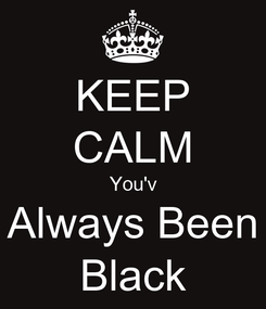 Poster: KEEP CALM You'v Always Been Black