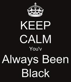 Poster: KEEP CALM You'v Always Been Black