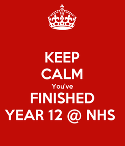Poster: KEEP CALM You've FINISHED YEAR 12 @ NHS
