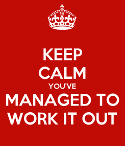 Poster: KEEP CALM YOU'VE MANAGED TO WORK IT OUT