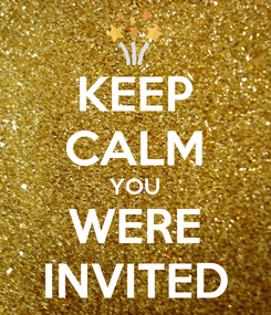Poster: KEEP CALM YOU WERE INVITED