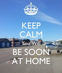 Poster: KEEP CALM You Will BE SOON AT HOME