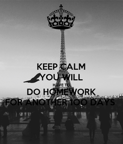 Poster: KEEP CALM YOU WILL HAVE TO DO HOMEWORK FOR ANOTHER 1OO DAYS