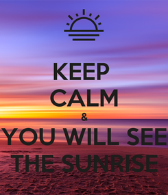 Poster: KEEP  CALM & YOU WILL SEE THE SUNRISE
