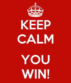Poster: KEEP CALM  YOU WIN!