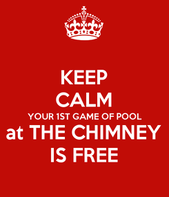 Poster: KEEP CALM YOUR 1ST GAME OF POOL at THE CHIMNEY IS FREE
