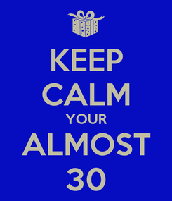 Poster: KEEP CALM YOUR ALMOST 30